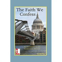 The Faith We Confess - An Exposition of the Thirty-Nine Articles
