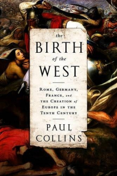 The Birth of the West - Rome, Germany, France, and the Creation of Europe in the Tenth Century